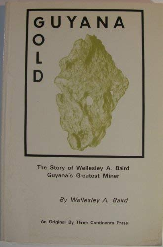 9780894101939: Guyana gold: The story of Wellesley A. Baird, Guyana's greatest miner