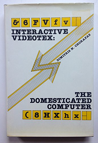 Interactive Videotex: The Domesticated Computer: Chorafas, Dimitris N.