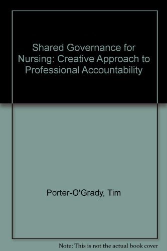 Shared Governance for Nursing: A Creative Approach to Professional Accountability: Porter-O'Grady, ...