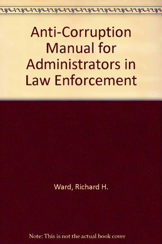 Anti-Corruption Manual for Administrators in Law Enforcement: Ward, Richard H., McCormack, Robert