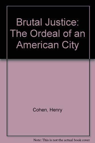 Brutal Justice: The Ordeal of an American City: Cohen, Henry