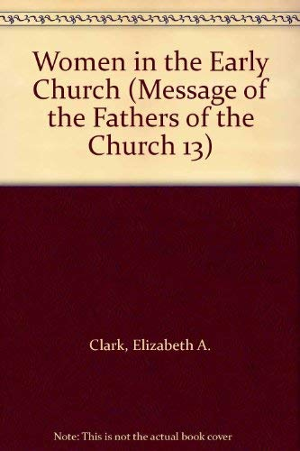 Women in the Early Church (Message of the Fathers of the Church 13): Clark, Elizabeth A.