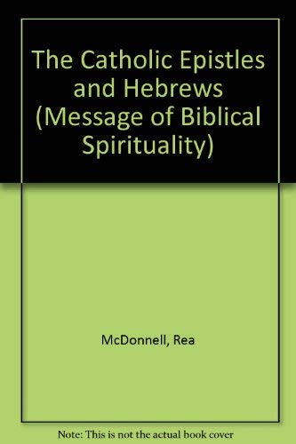 The Catholic Epistles and Hebrews (Message of Biblical Spirituality): McDonnell, Rea