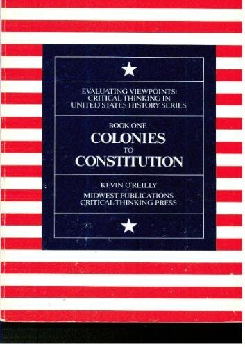 Colonies to Constitution (Evaluating Viewpoints: Critical Thinking in United States History Series, Book 1) (0894554131) by Kevin O'Reilly