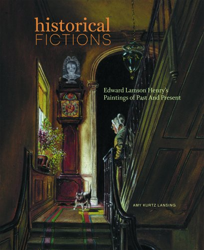 Historical Fictions: Edward Lamson Henry's Paintings of Past and: Amy Kurtz Lansing