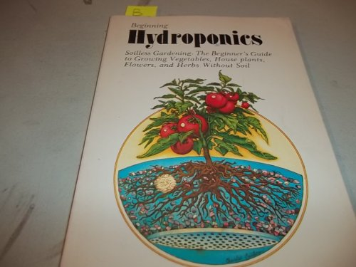 9780894710094: Beginning Hydroponics: Soilless Gardening - A Beginner's Guide to Growing Vegetables, House Plants, Flowers and Herbs without Soil
