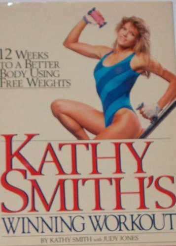 Kathy Smith's Winning Workout: 12 Weeks to a Better Body Using Free Weights (0894715291) by Kathy Smith; Judy Jones