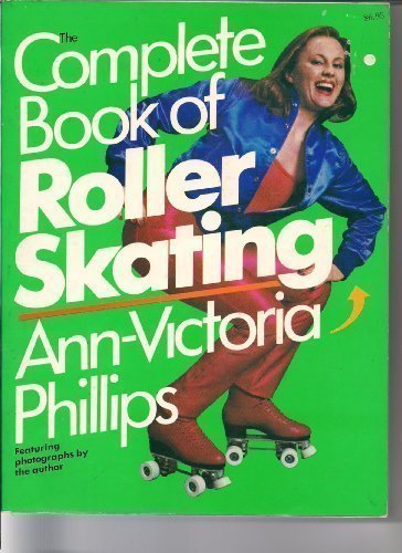 The Complete Book of Roller Skating: Ann-Victoria Phillips; Photographer-the