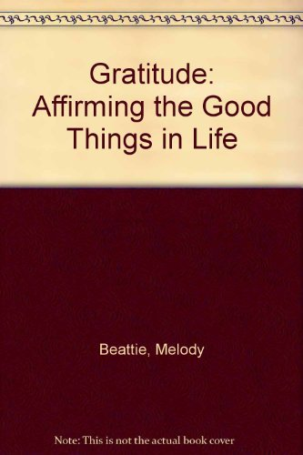 Gratitude: Affirming the Good Things in Life: Beattie, Melody