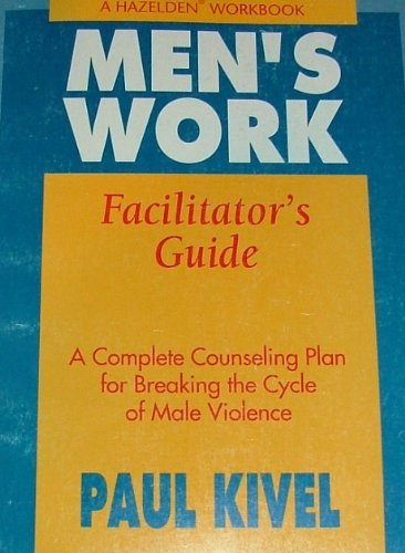 Men's Work Facilitator's Guide: A Complete Counseling Plan for Breaking the Cycle of Male Violence (A Hazelden Worlbook) (089486923X) by Paul Kivel
