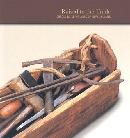 9780894940903: Raised to the Trade: Creole Building Arts of New Orleans