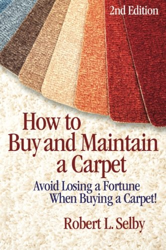 How to Buy and Maintain a Carpet: Avoid Losing a Fortune When Buying a Carpet!: Robert Selby