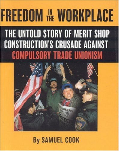 Freedom In The Workplace: The Untold Story Of Merit Shop Construction's Crusade Againist ...