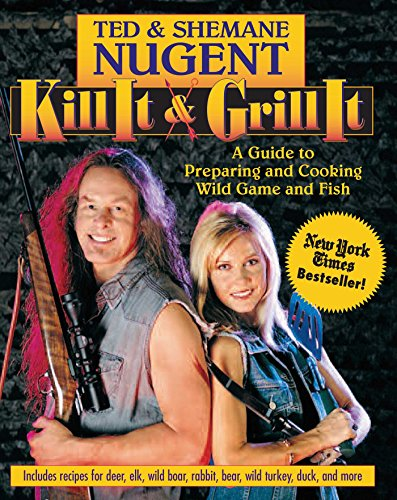 Kill It & Grill It: A Guide to Preparing and Cooking Wild Game and Fish (Hardback): Ted Nugent,...
