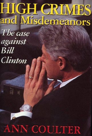 High Crimes and Misdemeanors: The Case Against Bill Clinton: Coulter, Ann