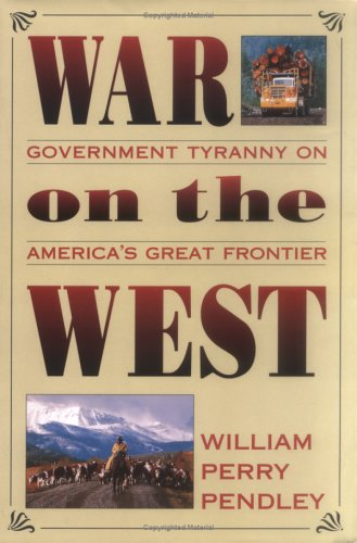 War on the West: Government Tryanny on America's Great Frontier: Pendley, William Perry