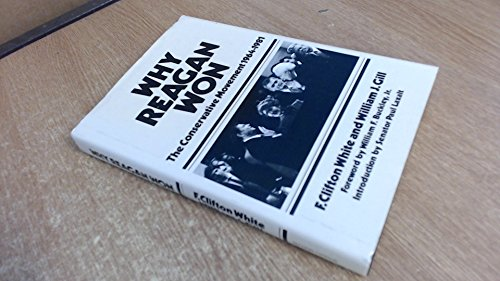 Why Reagan Won; A Narrative History of the Conservative Movement 1964-1981: White, F. Clifton, and ...