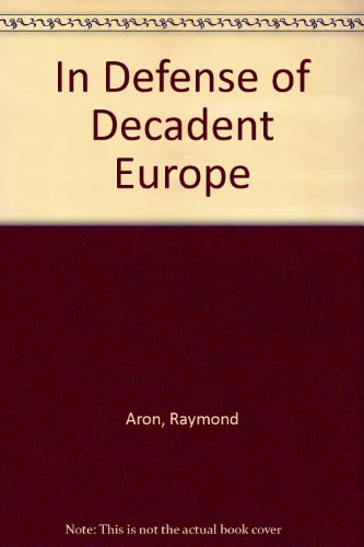 In Defense of Decadent Europe: Aron, Raymond, trans. by Stephen Cox