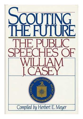 Scouting the Future: The Public Speeches of William J. Casey: Casey, William J., Meyer, Herbert E.,...