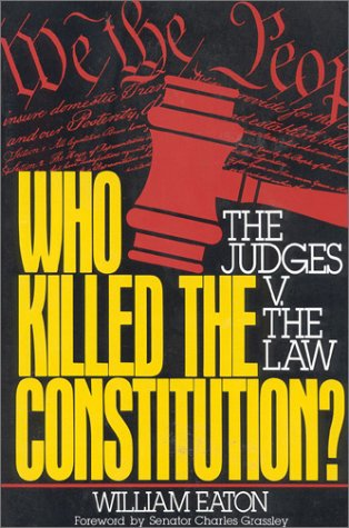 Who Killed the Constitution?: The Judges V. the Law: Eaton, William