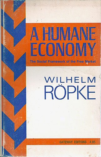 Humane Economy: The Social Framework of the: Wilhelm Ropke