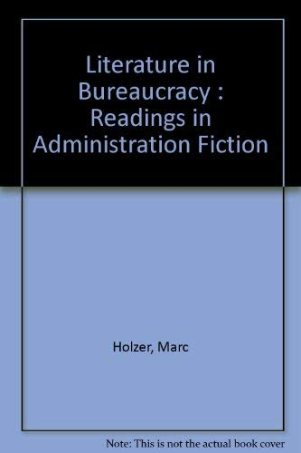 Literature in Bureaucracy: Readings in Administration Fiction Holzer, Marc