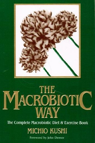 The Macrobiotic Way: The Complete Macrobiotic Diet and Exercise Book: Kushi, Michio