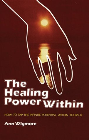 The Healing Power Within: How to Tap the Infinite Potential Within Yourself.: Ann Wigmore.