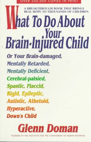 What to Do About Your Brain-Injured Child: Or Your Brain-Damaged, Mentally Retarded, Mentally Def...