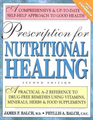 Prescription for Nutritional Healing: A Practical A-Z Reference to Drug-Free Remedies Using Vitam...