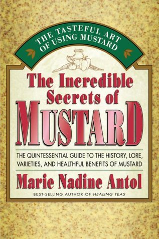 The Incredible Secrets of Mustard The Quintessential Guide to the History, Lore, Varieties, and B...