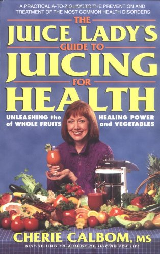 The Juice Lady's Guide to Juicing for Health: Unleashing the Healing Power of Whole Fruits and Ve...