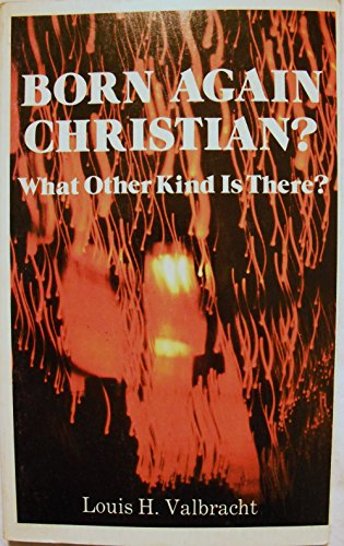 Born Again Christian? What Other Kind Is: Louis H. Valbracht