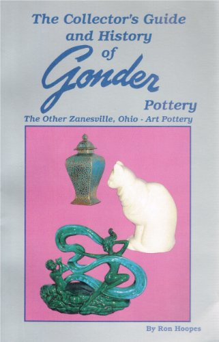 The Collector's Guide and History of Gonder Pottery: The Other Zanesville, Ohio - Art Pottery,...