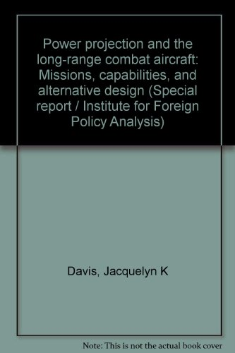 Power projection and the long-range combat aircraft: Missions, capabilities, and alternative design (Special report / Institute for Foreign Policy Analysis) (0895490331) by Jacquelyn K Davis