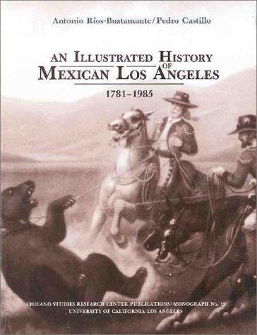 An Illustrated History of Mexican Los Angeles, 1781-1985: Ríos-Bustamante, Antonio José and Pedro ...