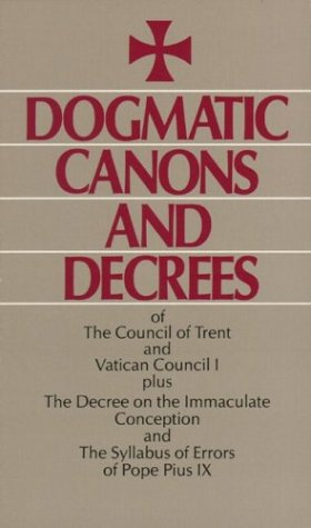 Dogmatic Canons and Decrees of the Council of Trent, Vatican Council I, Plus the Decree on the ...