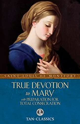 True Devotion to Mary: with Preparation for Total Consecration (Tan Classics): Montfort, Louis de