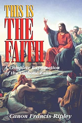 9780895556424: This Is the Faith: A Complete Explanation of the Catholic Faith
