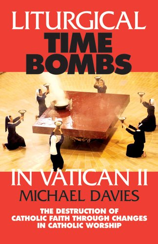 Liturgical Time Bombs In Vatican II: Destruction of the Faith through Changes in Catholic Worship (0895557738) by Michael Davies