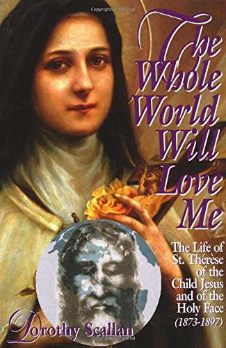 The Whole World Will Love Me: The Life of Saint Therese of the Child Jesus and of the Holy Face: ...
