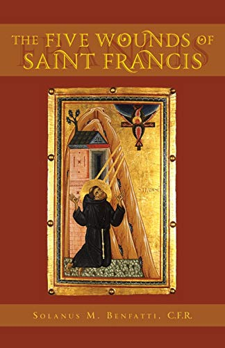 The Five Wounds of Saint Francis: An Historical and Spiritual Investigation: Benfatti, Solanus M.