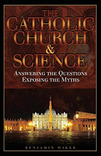 The Catholic Church & Science: Answering the Questions, Exposing the Myths (0895559102) by Benjamin Wiker Ph.D.