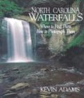 North Carolina Waterfalls: Where to Find Them, How to Photograph Them: Adams, Kevin