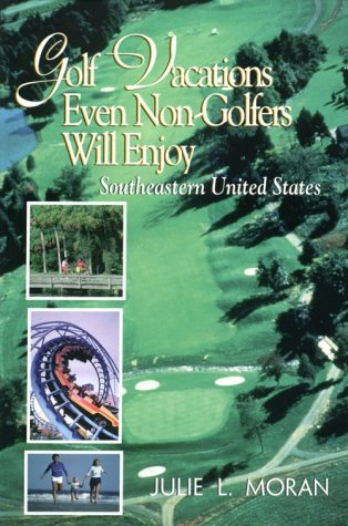 Golf Vacations Even Non-Golfers Will Enjoy: Southeastern United States: Moran, Julie L.