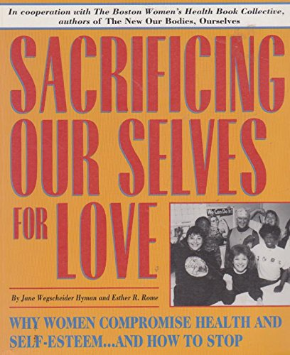Sacrificing Our Selves for Love: Why Women Compromise Health and Self-Esteem and How to Stop: Hyman...