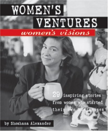 Women's Ventures, Women's Visions: 29 Inspiring Stories from Women Who Started Their Own ...