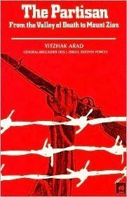 The partisan: From the valley of death to Mt. Zion: Arad, Yitzhak