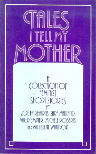 Tales I Tell my Mother: A Collection of Feminist Short Stories: Zoe Faibairns, Valerie Miner, ...