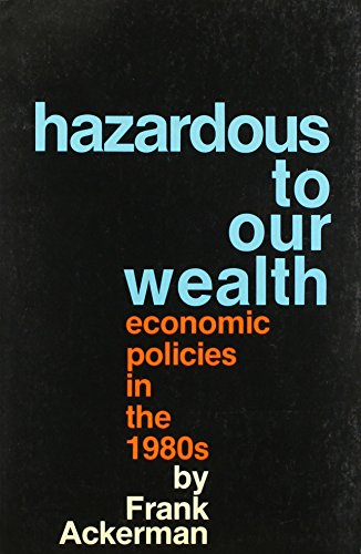 Hazardous to Our Wealth: Economic Policies in the 1980s: Ackerman, Frank